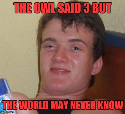 10 Guy Meme | THE OWL SAID 3 BUT THE WORLD MAY NEVER KNOW | image tagged in memes,10 guy | made w/ Imgflip meme maker