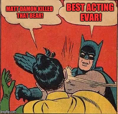 Batman Slapping Robin Meme | MATT DAMON KILLED THAT BEAR! BEST ACTING EVAR! | image tagged in memes,batman slapping robin | made w/ Imgflip meme maker