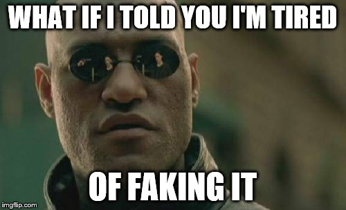 Matrix Morpheus Meme | WHAT IF I TOLD YOU I'M TIRED OF FAKING IT | image tagged in memes,matrix morpheus | made w/ Imgflip meme maker
