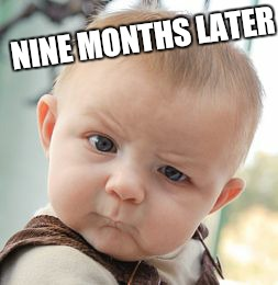 Skeptical Baby Meme | NINE MONTHS LATER | image tagged in memes,skeptical baby | made w/ Imgflip meme maker