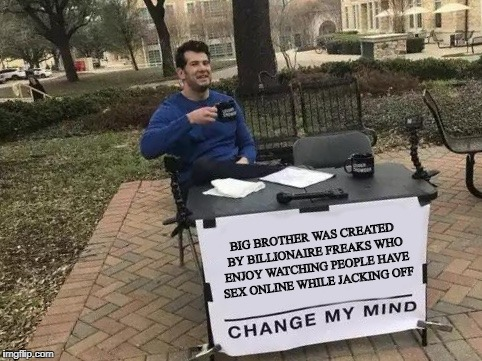 Change My Mind | BIG BROTHER WAS CREATED BY BILLIONAIRE FREAKS WHO ENJOY WATCHING PEOPLE HAVE SEX ONLINE WHILE JACKING OFF | image tagged in change my mind | made w/ Imgflip meme maker