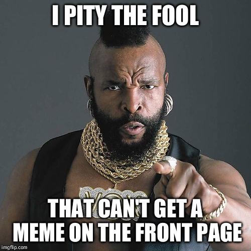 Mr T Pity The Fool | I PITY THE FOOL THAT CAN'T GET A MEME ON THE FRONT PAGE | image tagged in memes,mr t pity the fool | made w/ Imgflip meme maker