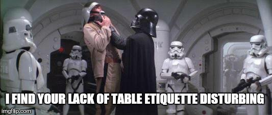 I FIND YOUR LACK OF TABLE ETIQUETTE DISTURBING | made w/ Imgflip meme maker