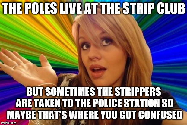 THE POLES LIVE AT THE STRIP CLUB BUT SOMETIMES THE STRIPPERS ARE TAKEN TO THE POLICE STATION SO MAYBE THAT'S WHERE YOU GOT CONFUSED | made w/ Imgflip meme maker