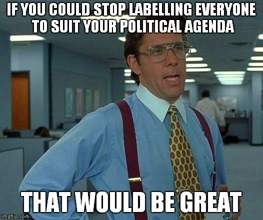 That Would Be Great Meme | IF YOU COULD STOP LABELLING EVERYONE TO SUIT YOUR POLITICAL AGENDA THAT WOULD BE GREAT | image tagged in memes,that would be great,trump,clinton,politics,maga | made w/ Imgflip meme maker