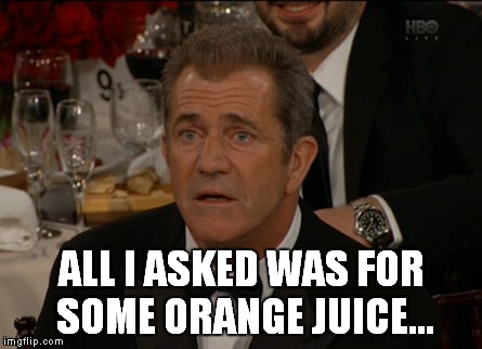 Confused Mel Gibson Meme | ALL I ASKED WAS FOR SOME ORANGE JUICE... | image tagged in memes,confused mel gibson,mel gibson,orange juice,juice,orange | made w/ Imgflip meme maker