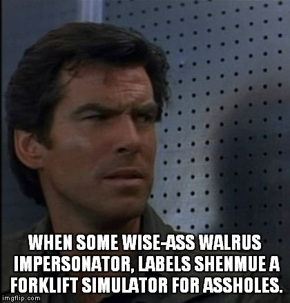 Bothered Bond Meme |  WHEN SOME WISE-ASS WALRUS IMPERSONATOR, LABELS SHENMUE A FORKLIFT SIMULATOR FOR ASSHOLES. | image tagged in memes,bothered bond,shenmue,sega,gaming,shenmue 3 | made w/ Imgflip meme maker