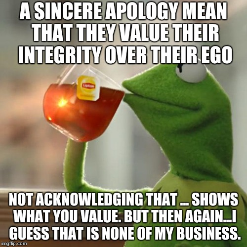 But Thats None Of My Business Meme | A SINCERE APOLOGY MEAN THAT THEY VALUE THEIR INTEGRITY OVER THEIR EGO NOT ACKNOWLEDGING THAT ... SHOWS WHAT YOU VALUE. BUT THEN AGAIN...I GU | image tagged in memes,but thats none of my business,kermit the frog | made w/ Imgflip meme maker