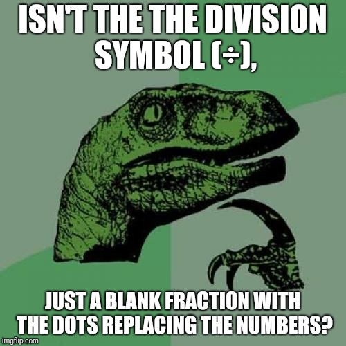 Philosoraptor Meme | ISN'T THE THE DIVISION SYMBOL (÷), JUST A BLANK FRACTION WITH THE DOTS REPLACING THE NUMBERS? | image tagged in memes,philosoraptor | made w/ Imgflip meme maker