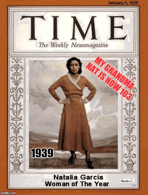 Natalia Garcia TIME magazine woman of the year 1939 | MY GRANDMA NAT IS NOW 103 1939 | image tagged in natalia garcia time magazine woman of the year 1939,grandma nat,phoenix,az,tlm2018,great memes | made w/ Imgflip meme maker