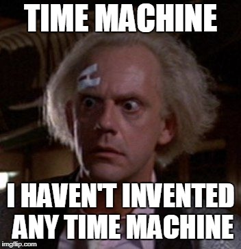 If I could go back to 1985, that would be great Scott. | TIME MACHINE I HAVEN'T INVENTED ANY TIME MACHINE | image tagged in doc brown,carl hayden falcons,86 kix,meme | made w/ Imgflip meme maker