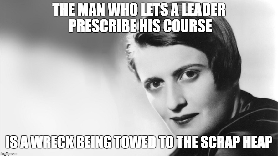 Ayn Rand | THE MAN WHO LETS A LEADER PRESCRIBE HIS COURSE IS A WRECK BEING TOWED TO THE SCRAP HEAP | image tagged in ayn rand | made w/ Imgflip meme maker