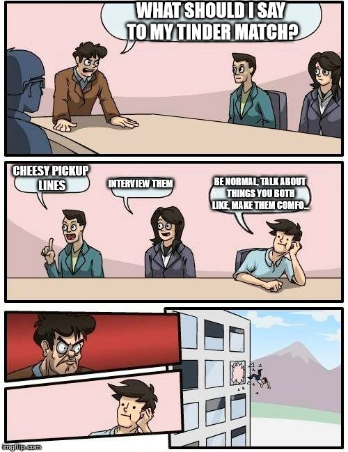 Boardroom Meeting Suggestion Meme | WHAT SHOULD I SAY TO MY TINDER MATCH? CHEESY PICKUP LINES INTERVIEW THEM BE NORMAL, TALK ABOUT THINGS YOU BOTH LIKE, MAKE THEM COMFO... | image tagged in memes,boardroom meeting suggestion | made w/ Imgflip meme maker