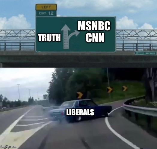 Left Exit 12 Off Ramp Meme | TRUTH MSNBC CNN LIBERALS | image tagged in memes,left exit 12 off ramp | made w/ Imgflip meme maker