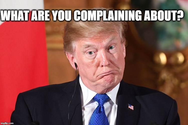 Trump dumbfounded | WHAT ARE YOU COMPLAINING ABOUT? | image tagged in trump dumbfounded | made w/ Imgflip meme maker