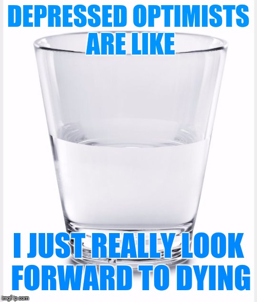Glass half full | DEPRESSED OPTIMISTS ARE LIKE I JUST REALLY LOOK FORWARD TO DYING | image tagged in glass of water | made w/ Imgflip meme maker