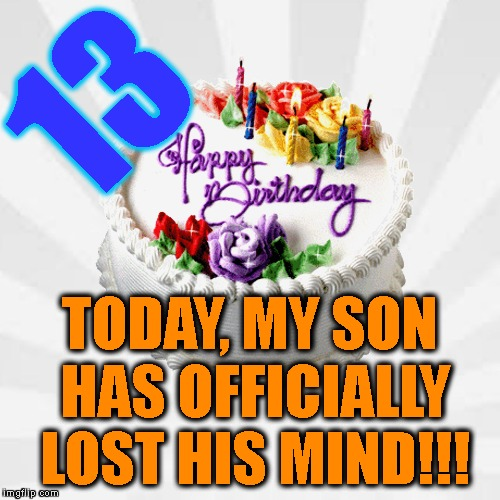 I Love My Little Man With All That I Am! | 13 TODAY, MY SON HAS OFFICIALLY LOST HIS MIND!!! | image tagged in happy birthday,13,i love you,children,pride,crazy | made w/ Imgflip meme maker