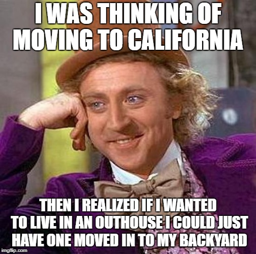 Moving to California |  I WAS THINKING OF MOVING TO CALIFORNIA; THEN I REALIZED IF I WANTED TO LIVE IN AN OUTHOUSE I COULD JUST HAVE ONE MOVED IN TO MY BACKYARD | image tagged in memes,creepy condescending wonka,i don't think so | made w/ Imgflip meme maker