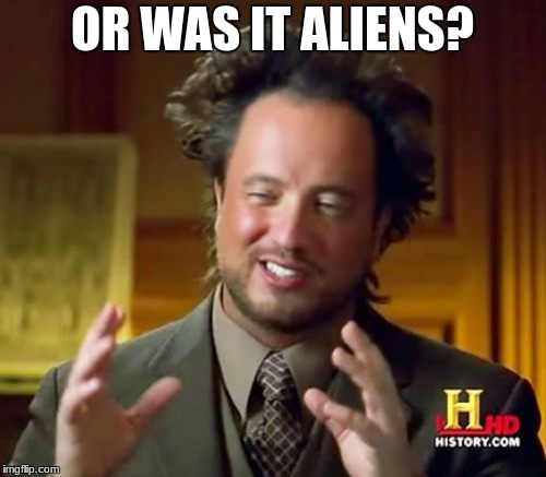 Ancient Aliens Meme | OR WAS IT ALIENS? | image tagged in memes,ancient aliens | made w/ Imgflip meme maker
