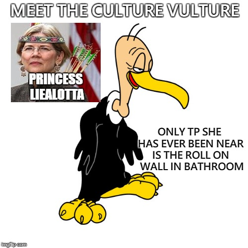 Culture Vulture | MEET THE CULTURE VULTURE ONLY TP SHE HAS EVER BEEN NEAR IS THE ROLL ON  WALL IN BATHROOM PRINCESS LIEALOTTA | image tagged in elizabeth warren,fake indian,culture vulture,funny memes | made w/ Imgflip meme maker
