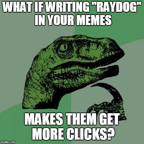 "raydog experiment | WHAT IF WRITING ""RAYDOG"" IN YOUR MEMES MAKES THEM GET MORE CLICKS? 