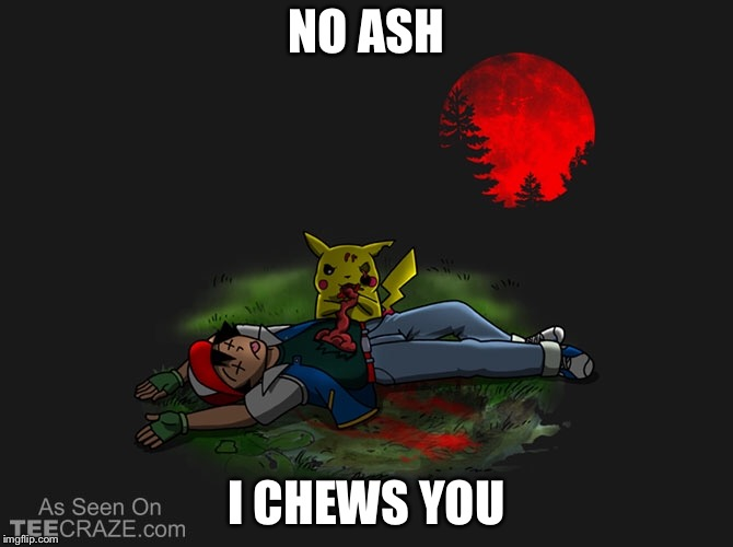 Pika chew | NO ASH I CHEWS YOU | image tagged in zombie pikachu | made w/ Imgflip meme maker