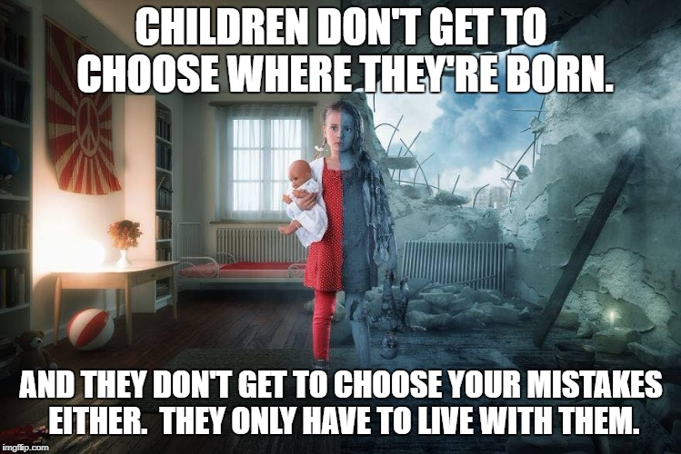 It's time adults start making decisions based on how they affect others as well as themselves. | CHILDREN DON'T GET TO CHOOSE WHERE THEY'RE BORN. AND THEY DON'T GET TO CHOOSE YOUR MISTAKES EITHER.  THEY ONLY HAVE TO LIVE WITH THEM. | image tagged in child,political,society | made w/ Imgflip meme maker