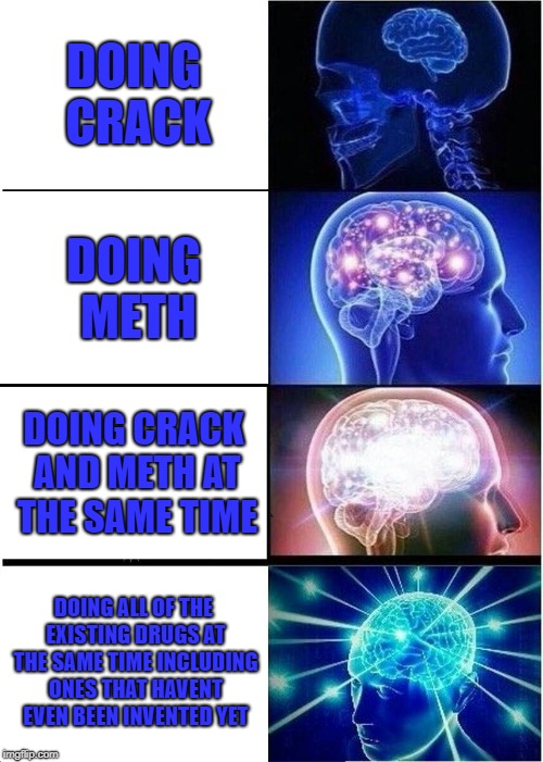 Expanding Brain Meme | DOING CRACK DOING METH DOING CRACK AND METH AT THE SAME TIME DOING ALL OF THE EXISTING DRUGS AT THE SAME TIME INCLUDING ONES THAT HAVENT EVE | image tagged in memes,expanding brain | made w/ Imgflip meme maker