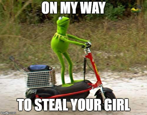 Kermit scooter | ON MY WAY TO STEAL YOUR GIRL | image tagged in kermit scooter | made w/ Imgflip meme maker