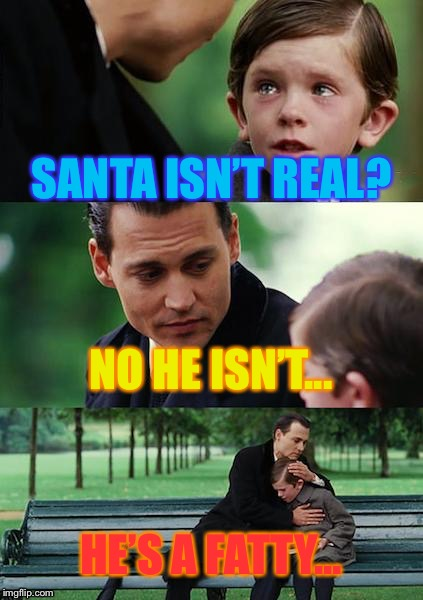 How parents feel about telling kids Santa isn't real | SANTA ISN'T REAL? NO HE ISN'T... HE'S A FATTY... | image tagged in memes,finding neverland | made w/ Imgflip meme maker