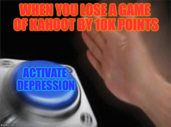 What happens when you lose kahoot games continuesly | WHEN YOU LOSE A GAME OF KAHOOT BY 10K POINTS ACTIVATE DEPRESSION | image tagged in memes,blank nut button | made w/ Imgflip meme maker