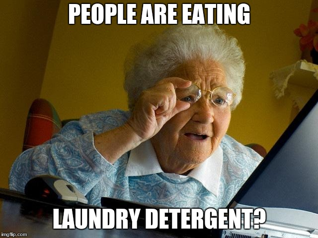 Grandma Finds The Internet Meme | PEOPLE ARE EATING LAUNDRY DETERGENT? | image tagged in memes,grandma finds the internet | made w/ Imgflip meme maker