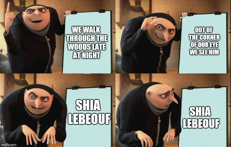 Despicable Me Diabolical Plan Gru Template |  OUT OF THE CORNER OF OUR EYE WE SEE HIM; WE WALK THROUGH THE WOODS LATE AT NIGHT; SHIA LEBEOUF; SHIA LEBEOUF | image tagged in despicable me diabolical plan gru template | made w/ Imgflip meme maker