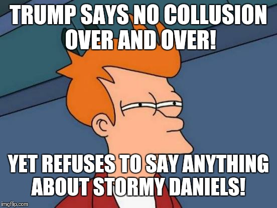 Hmmmm... | TRUMP SAYS NO COLLUSION OVER AND OVER! YET REFUSES TO SAY ANYTHING ABOUT STORMY DANIELS! | image tagged in memes,futurama fry,donald trump,stormy daniels | made w/ Imgflip meme maker
