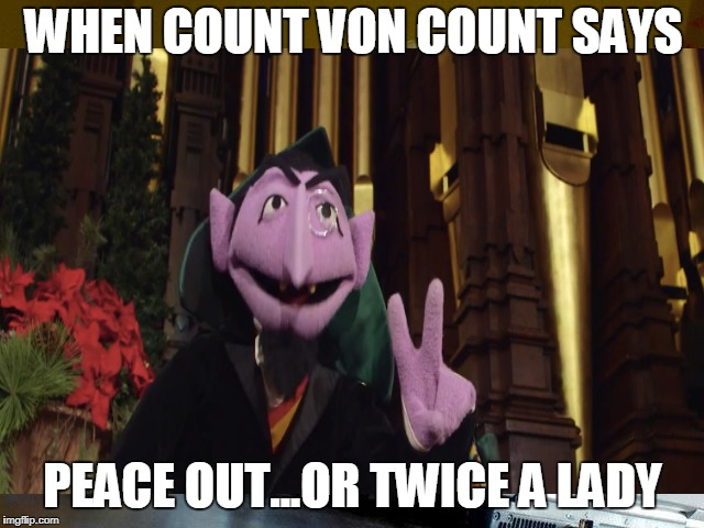 Count Von Count Peace Out | WHEN COUNT VON COUNT SAYS PEACE OUT...OR TWICE A LADY | image tagged in sesame street,count dracula,peace out,lionel richie | made w/ Imgflip meme maker