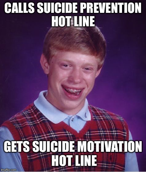 Bad Luck Brian Meme | CALLS SUICIDE PREVENTION HOT LINE GETS SUICIDE MOTIVATION HOT LINE | image tagged in memes,bad luck brian,suicide prevention,depression | made w/ Imgflip meme maker