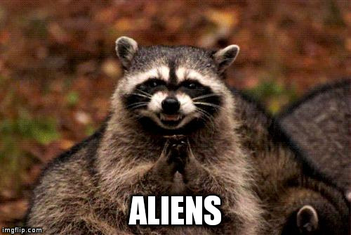 Evil Plotting Raccoon Meme | ALIENS | image tagged in memes,evil plotting raccoon | made w/ Imgflip meme maker