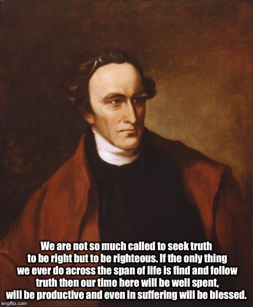 Patrick Henry Meme | We are not so much called to seek truth to be right but to be righteous. If the only thing we ever do across the span of life is find and fo | image tagged in memes,patrick henry | made w/ Imgflip meme maker