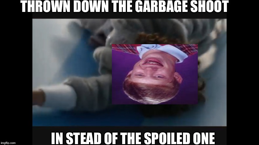 THROWN DOWN THE GARBAGE SHOOT IN STEAD OF THE SPOILED ONE | image tagged in bad luck brian,charlie and the chocolate factory,garbage shoot | made w/ Imgflip meme maker