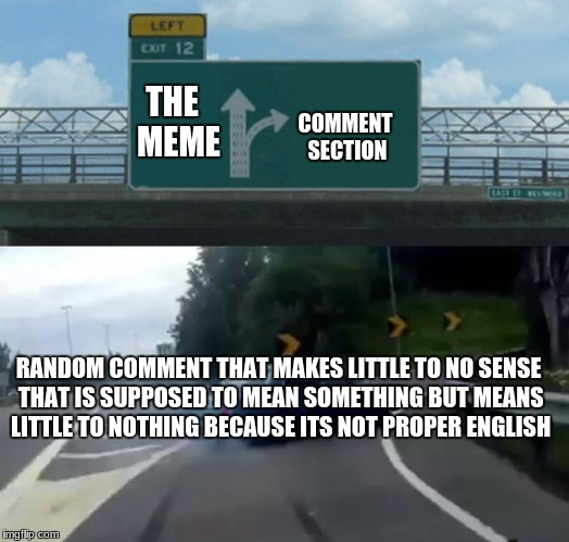 im a smarticle | THE  MEME COMMENT SECTION RANDOM COMMENT THAT MAKES LITTLE TO NO SENSE THAT IS SUPPOSED TO MEAN SOMETHING BUT MEANS LITTLE TO NOTHING BECAUS | image tagged in memes,left exit 12 off ramp | made w/ Imgflip meme maker