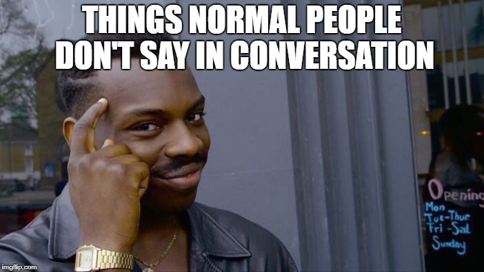 Roll Safe Think About It Meme | THINGS NORMAL PEOPLE DON'T SAY IN CONVERSATION | image tagged in memes,roll safe think about it | made w/ Imgflip meme maker