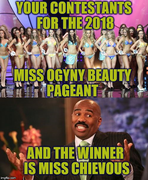Couldn't have gone wrong with Miss Conception either.  | YOUR CONTESTANTS FOR THE 2018 MISS OGYNY BEAUTY PAGEANT AND THE WINNER IS MISS CHIEVOUS | image tagged in funny memes,memes,beauty pageant,steve harvey,misogyny,miscreant | made w/ Imgflip meme maker