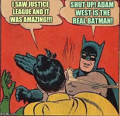 JLA Part 1 | I SAW JUSTICE LEAGUE AND IT WAS AMAZING!!! SHUT UP! ADAM WEST IS THE REAL BATMAN! | image tagged in memes,batman slapping robin,justice league,adam west,batman | made w/ Imgflip meme maker