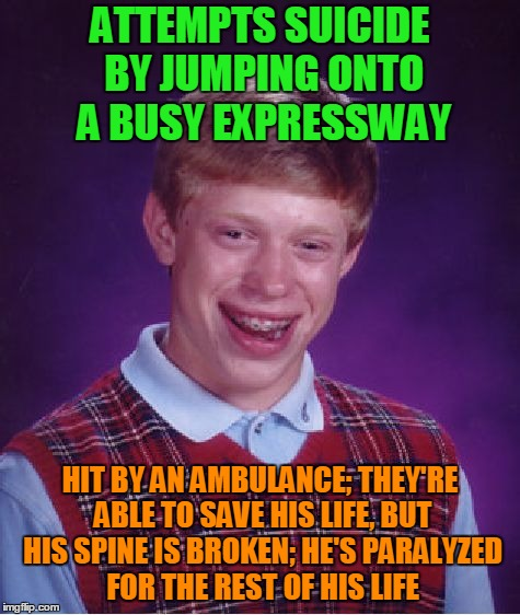 I guess it wasn't his day to go | ATTEMPTS SUICIDE BY JUMPING ONTO A BUSY EXPRESSWAY HIT BY AN AMBULANCE; THEY'RE ABLE TO SAVE HIS LIFE, BUT HIS SPINE IS BROKEN; HE'S PARALYZ | image tagged in memes,bad luck brian,first aid,accidents happen,medical,downer | made w/ Imgflip meme maker