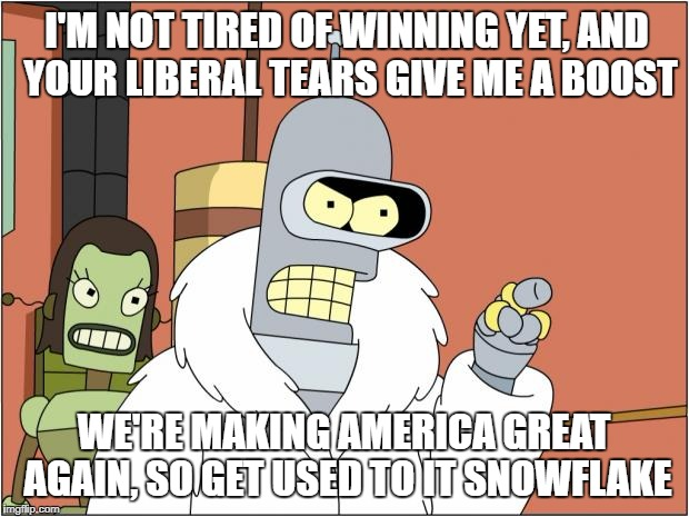 Ameripimp | I'M NOT TIRED OF WINNING YET, AND YOUR LIBERAL TEARS GIVE ME A BOOST WE'RE MAKING AMERICA GREAT AGAIN, SO GET USED TO IT SNOWFLAKE | image tagged in memes,bender | made w/ Imgflip meme maker