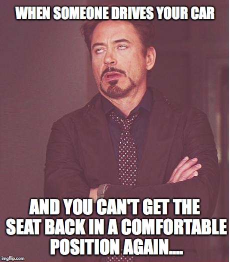 Face You Make Robert Downey Jr Meme | WHEN SOMEONE DRIVES YOUR CAR AND YOU CAN'T GET THE SEAT BACK IN A COMFORTABLE POSITION AGAIN.... | image tagged in memes,face you make robert downey jr | made w/ Imgflip meme maker