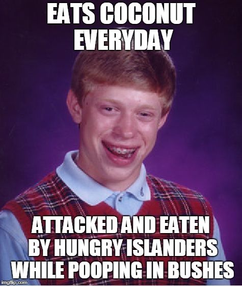 Bad Luck Brian Meme | EATS COCONUT EVERYDAY ATTACKED AND EATEN BY HUNGRY ISLANDERS WHILE POOPING IN BUSHES | image tagged in memes,bad luck brian | made w/ Imgflip meme maker
