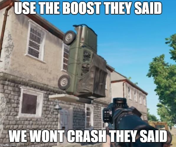 PUBG Sarcasm | USE THE BOOST THEY SAID WE WONT CRASH THEY SAID | image tagged in pubg parking,boost,pubg,player unknown battleground,bad advice,bad squad | made w/ Imgflip meme maker