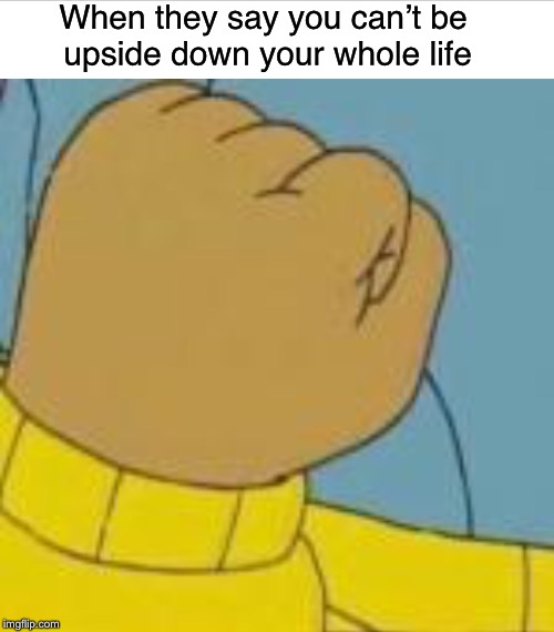 Upside down Arthur Fist | When they say you can't be upside down your whole life | image tagged in upside down,arthur fist,memes | made w/ Imgflip meme maker