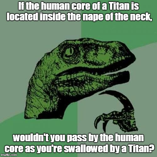 Attack on Titan Logic | If the human core of a Titan is located inside the nape of the neck, wouldn't you pass by the human core as you're swallowed by a Titan? | image tagged in memes,philosoraptor,attack on titan,titans,human,swallow | made w/ Imgflip meme maker